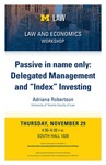 """Passive in name only: Delegated Management and """"Index"""" Investing by University of Michigan Law School"""